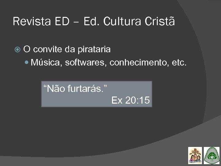 Revista ED – Ed. Cultura Cristã O convite da pirataria Música, softwares, conhecimento, etc.