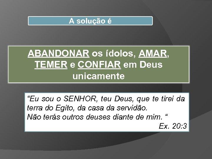 """A solução é ABANDONAR os ídolos, AMAR, TEMER e CONFIAR em Deus unicamente """"Eu"""