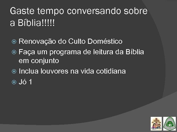 Gaste tempo conversando sobre a Bíblia!!!!! Renovação do Culto Doméstico Faça um programa de