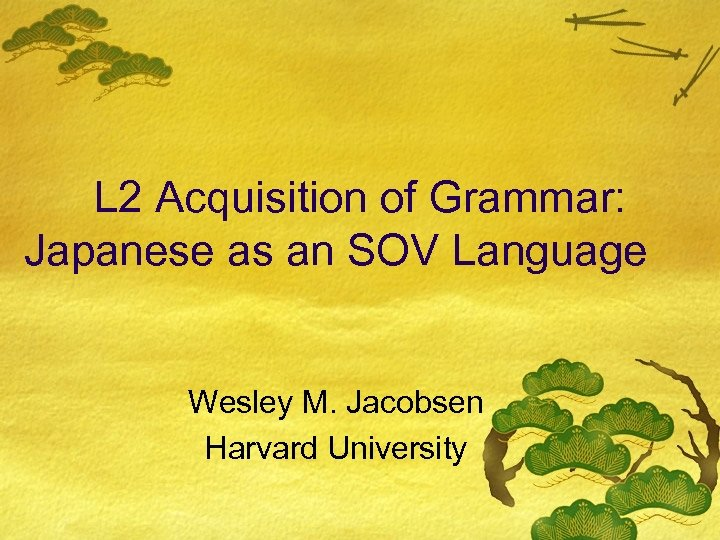 L 2 Acquisition of Grammar: Japanese as an SOV Language Wesley M. Jacobsen Harvard