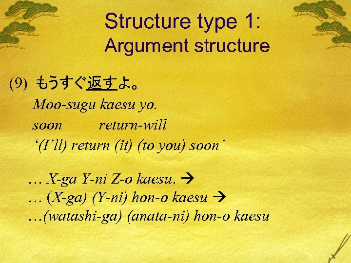 Structure type 1: Argument structure (9) もうすぐ返すよ。 Moo-sugu kaesu yo. soon return-will '(I'll) return