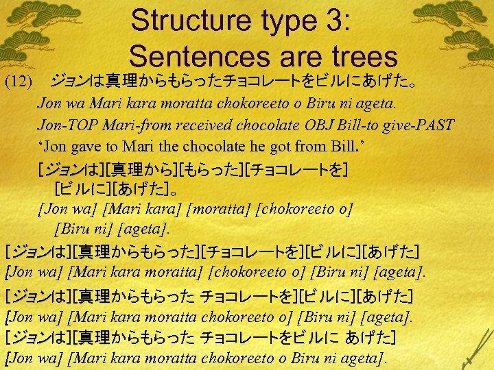 (12) Structure type 3: Sentences are trees ジョンは真理からもらったチョコレートをビルにあげた。 Jon wa Mari kara moratta chokoreeto