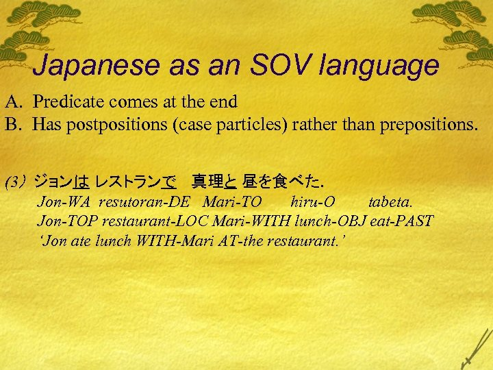Japanese as an SOV language A. Predicate comes at the end B. Has postpositions