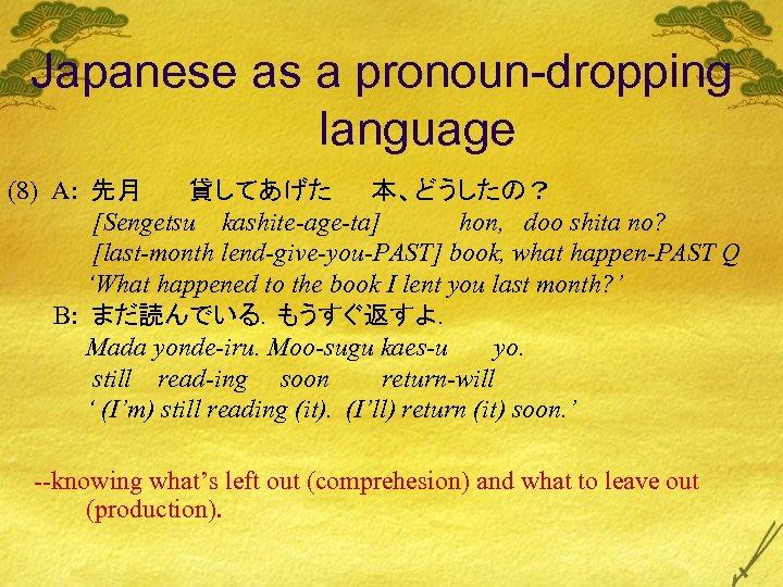 Japanese as a pronoun-dropping language (8) A: 先月 貸してあげた 本、どうしたの? [Sengetsu kashite-age-ta] hon, doo