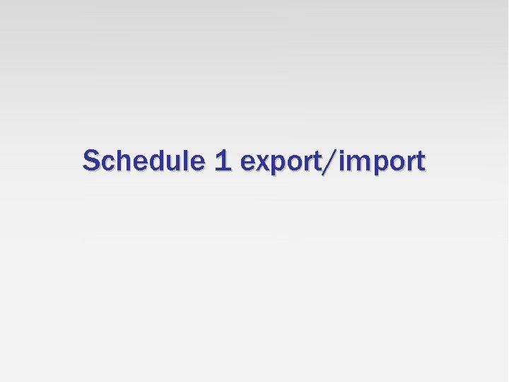 Schedule 1 export/import
