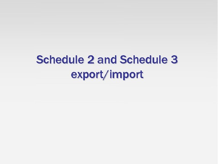 Schedule 2 and Schedule 3 export/import