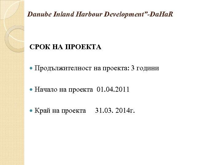 """Danube Inland Harbour Development""""-Da. Ha. R СРОК НА ПРОЕКТА Продължителност на проекта: 3 години"""