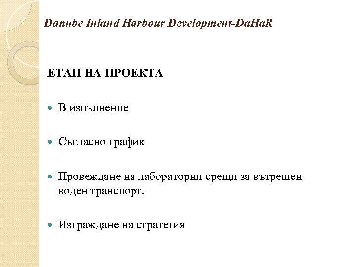 Danube Inland Harbour Development-Da. Ha. R ЕТАП НА ПРОЕКТА В изпълнение Съгласно график Провеждане