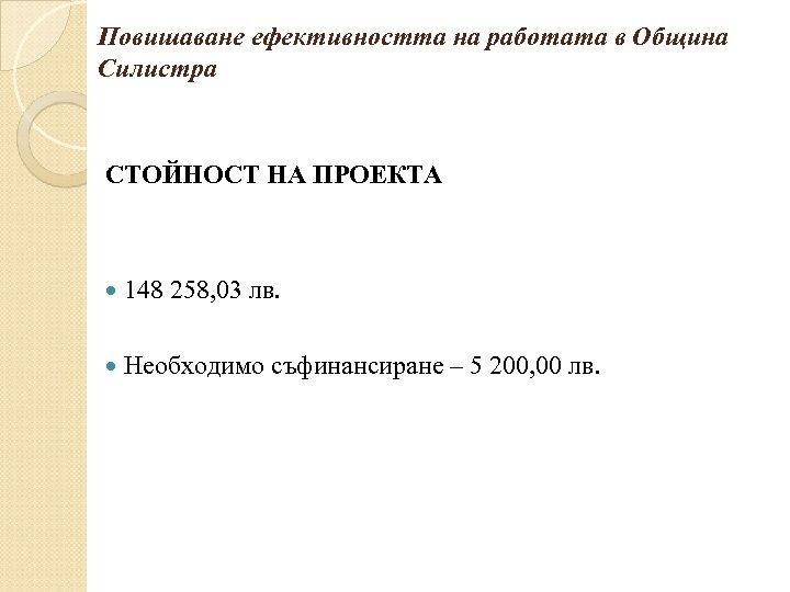 Повишаване ефективността на работата в Община Силистра СТОЙНОСТ НА ПРОЕКТА 148 258, 03 лв.