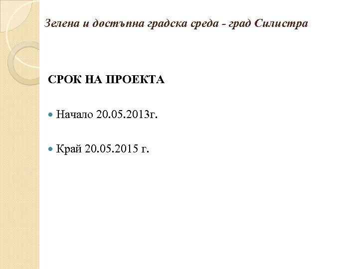 Зелена и достъпна градска среда - град Силистра СРОК НА ПРОЕКТА Начало 20. 05.