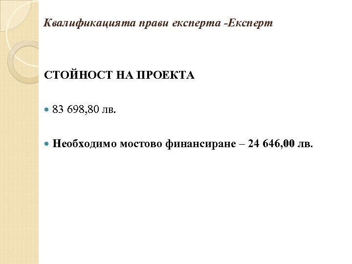 Квалификацията прави експерта -Експерт СТОЙНОСТ НА ПРОЕКТА 83 698, 80 лв. Необходимо мостово финансиране