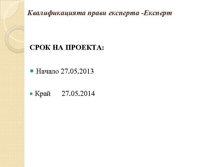 Квалификацията прави експерта -Експерт СРОК НА ПРОЕКТА: Начало 27. 05. 2013 Край 27. 05.
