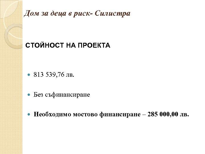 Дом за деца в риск- Силистра СТОЙНОСТ НА ПРОЕКТА 813 539, 76 лв. Без