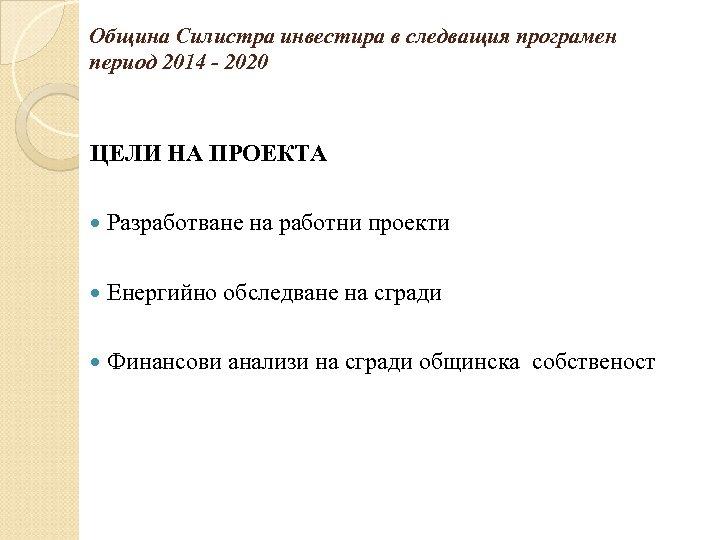 Община Силистра инвестира в следващия програмен период 2014 - 2020 ЦЕЛИ НА ПРОЕКТА Разработване