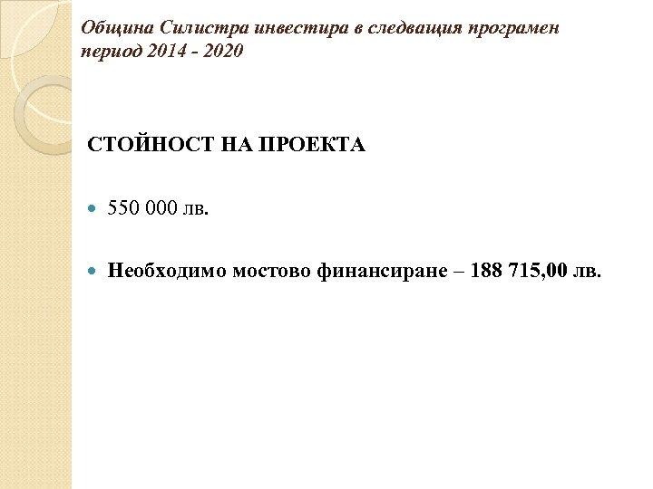 Община Силистра инвестира в следващия програмен период 2014 - 2020 СТОЙНОСТ НА ПРОЕКТА 550