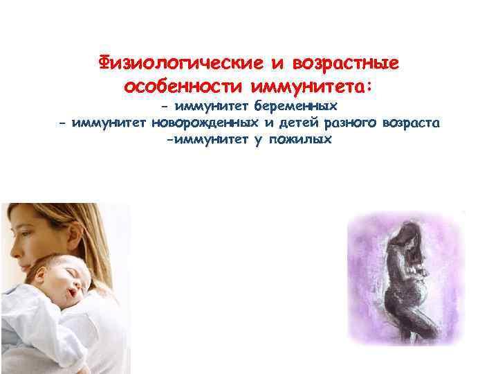 Физиологические и возрастные особенности иммунитета: - иммунитет беременных - иммунитет новорожденных и детей разного