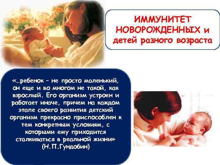 ИММУНИТЕТ НОВОРОЖДЕННЫХ и детей разного возраста «…ребенок – не просто маленький, он еще и