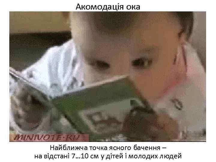 Акомодація ока Найближча точка ясного бачення – на відстані 7… 10 см у дітей