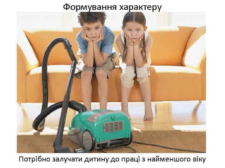 Формування характеру Потрібно залучати дитину до праці з найменшого віку