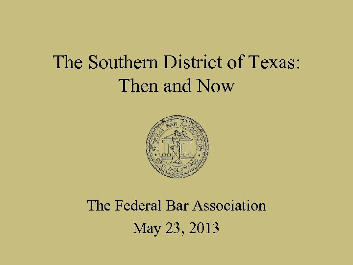 The Southern District of Texas: Then and Now The Federal Bar Association May 23,