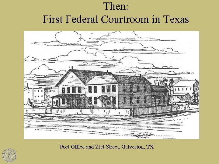 Then: First Federal Courtroom in Texas Post Office and 21 st Street, Galveston, TX