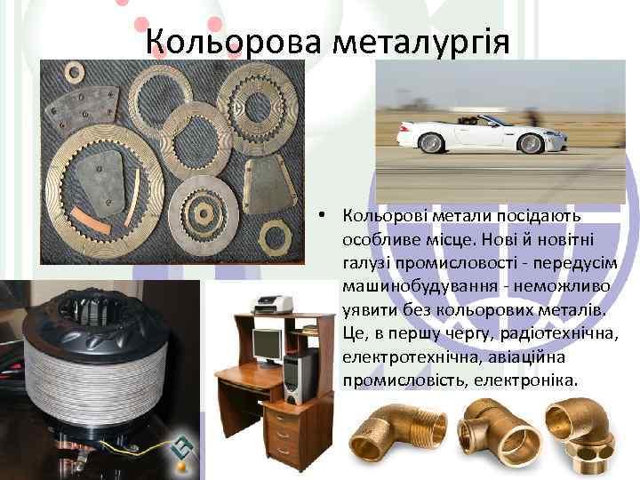 Кольорова металургія • Кольорові метали посідають особливе місце. Нові й новітні галузі промисловості