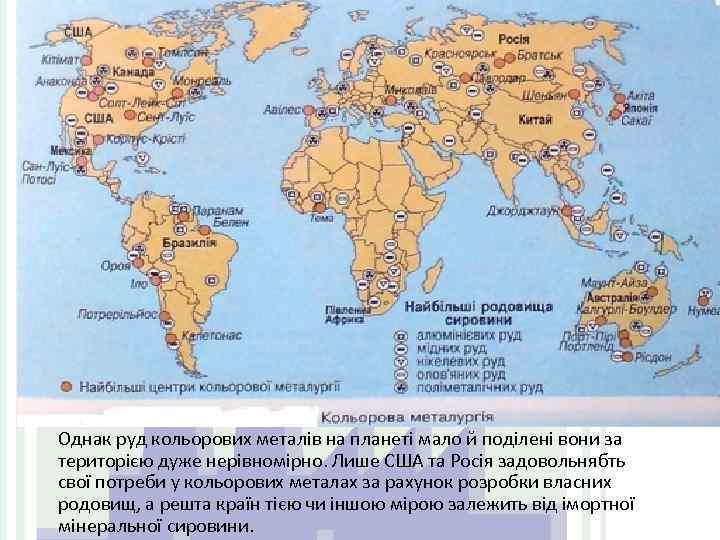 Однак руд кольорових металів на планеті мало й поділені вони за територією дуже нерівномірно.