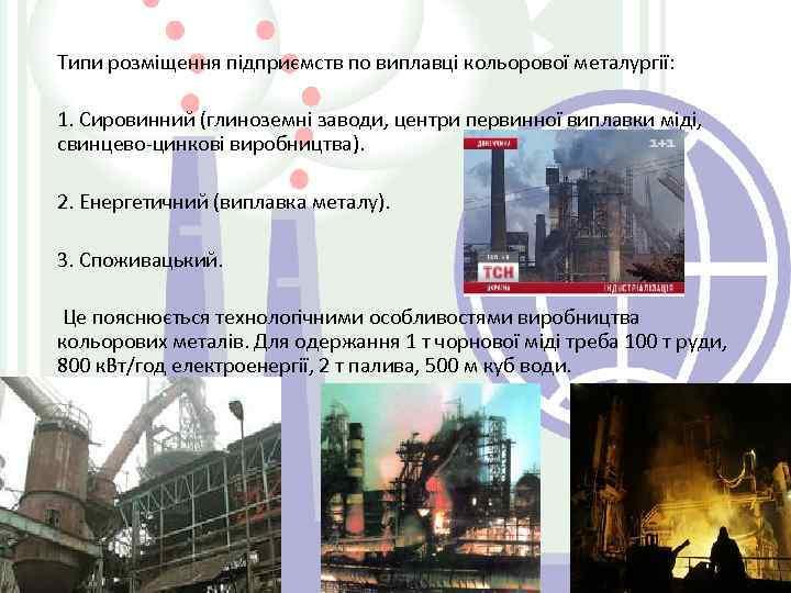 Типи розміщення підприємств по виплавці кольорової металургії: 1. Сировинний (глиноземні заводи, центри первинної виплавки