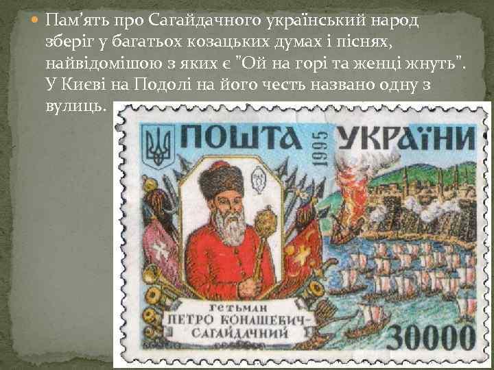 Пам'ять про Сагайдачного український народ зберіг у багатьох козацьких думах і піснях, найвідомішою