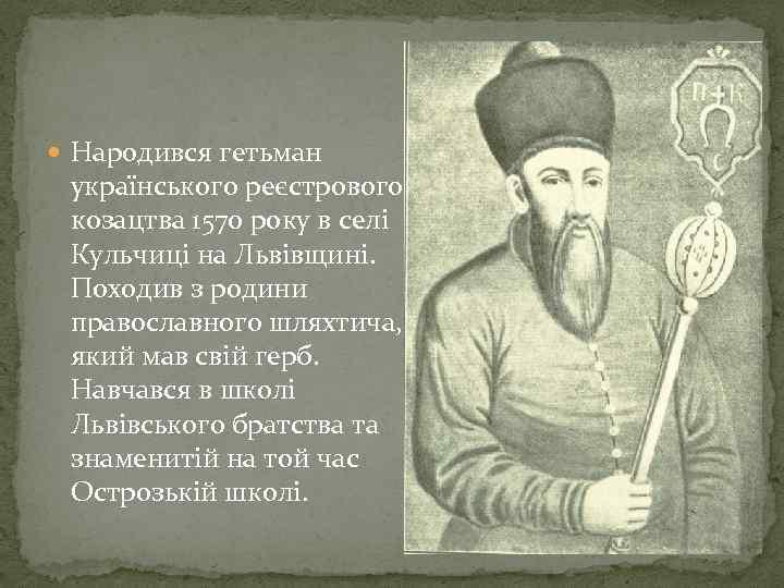 Народився гетьман українського реєстрового козацтва 1570 року в селі Кульчиці на Львівщині. Походив