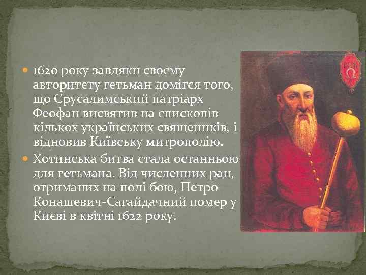 1620 року завдяки своєму авторитету гетьман домігся того, що Єрусалимський патріарх Феофан висвятив