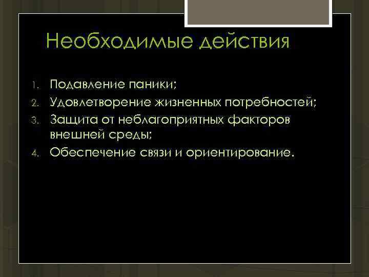 Необходимые действия 1. 2. 3. 4. Подавление паники; Удовлетворение жизненных потребностей; Защита от неблагоприятных