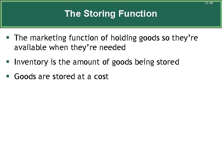 12 -38 The Storing Function § The marketing function of holding goods so they're