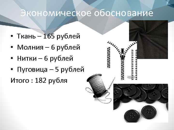 Экономическое обоснование • Ткань – 165 рублей • Молния – 6 рублей • Нитки