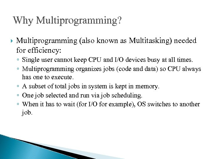 Why Multiprogramming? Multiprogramming (also known as Multitasking) needed for efficiency: ◦ Single user cannot