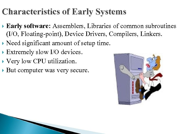 Characteristics of Early Systems Early software: Assemblers, Libraries of common subroutines (I/O, Floating-point), Device