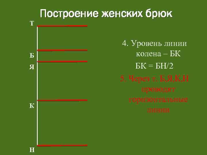 Т Б Я К Н Построение женских брюк 4. Уровень линии колена – БК