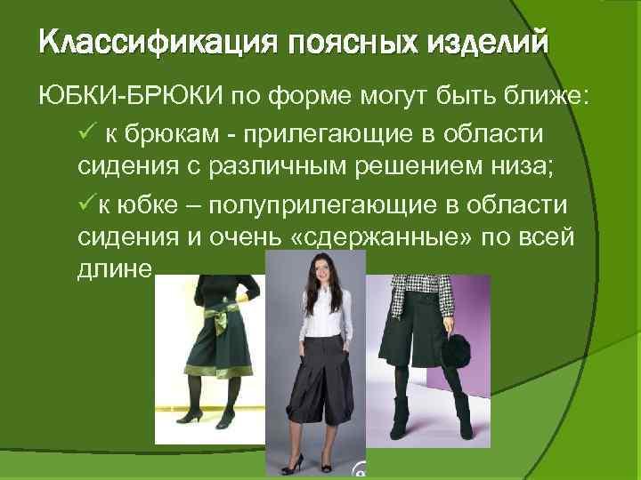 Классификация поясных изделий ЮБКИ-БРЮКИ по форме могут быть ближе: ü к брюкам - прилегающие