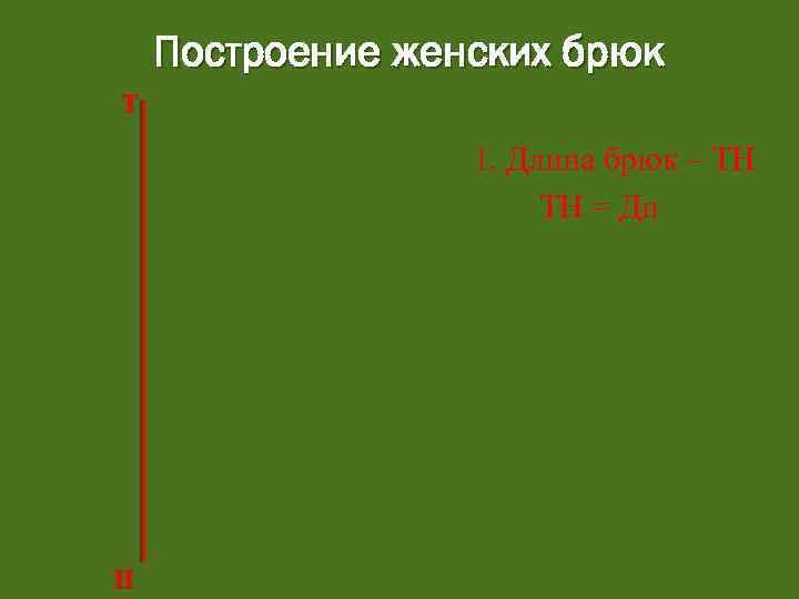 Построение женских брюк Т 1. Длина брюк – ТН ТН = Ди Н