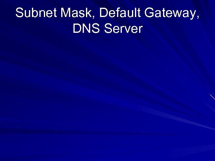 Subnet Mask, Default Gateway, DNS Server