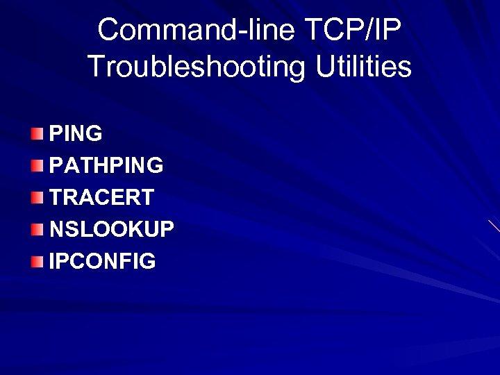 Command-line TCP/IP Troubleshooting Utilities PING PATHPING TRACERT NSLOOKUP IPCONFIG