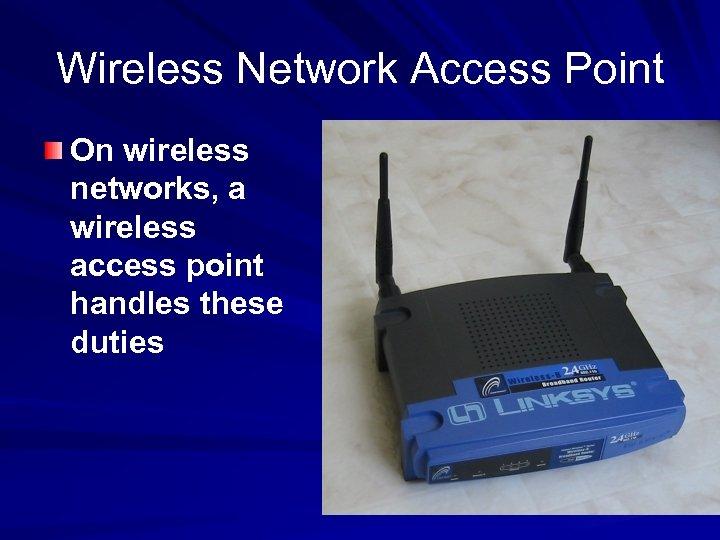Wireless Network Access Point On wireless networks, a wireless access point handles these duties