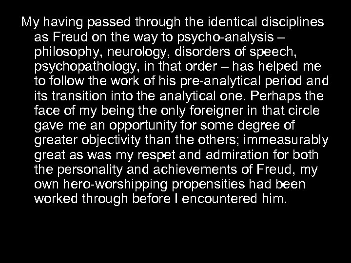My having passed through the identical disciplines as Freud on the way to psycho-analysis
