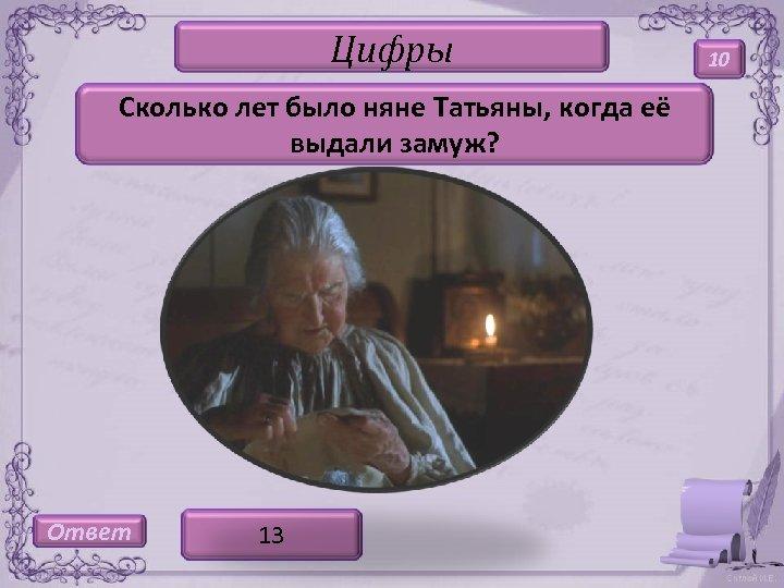 Цифры Сколько лет было няне Татьяны, когда её выдали замуж? Ответ 13 10