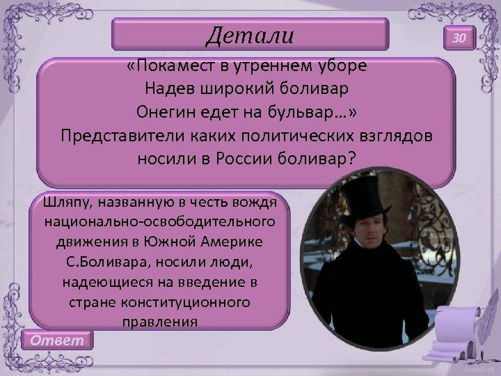 Детали «Покамест в утреннем уборе Надев широкий боливар Онегин едет на бульвар…» Представители каких