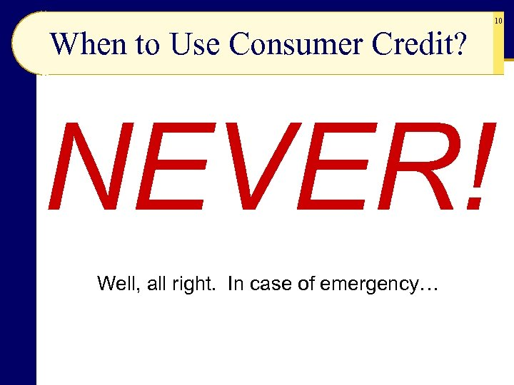 When to Use Consumer Credit? NEVER! Well, all right. In case of emergency… 10