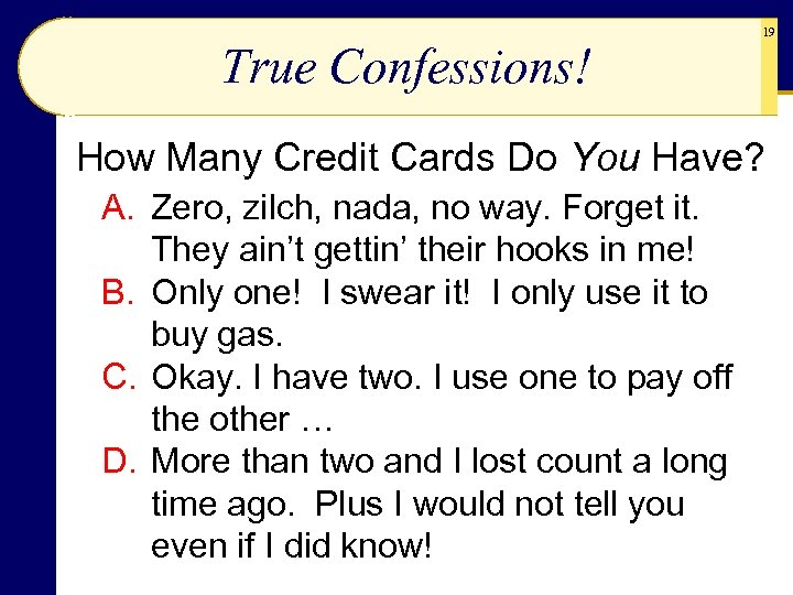 True Confessions! 19 How Many Credit Cards Do You Have? A. Zero, zilch, nada,