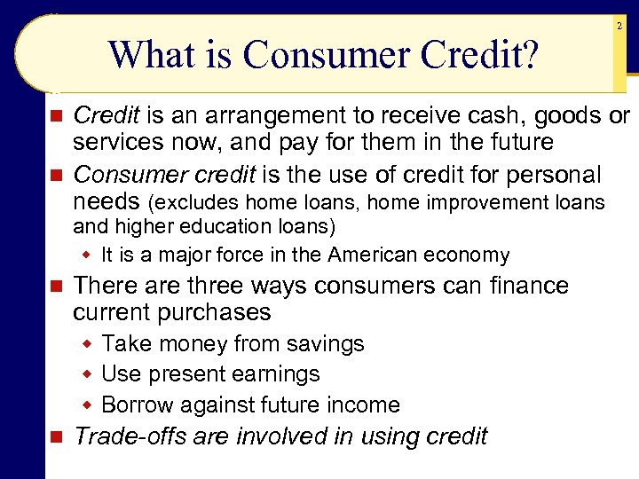 What is Consumer Credit? 2 Credit is an arrangement to receive cash, goods or