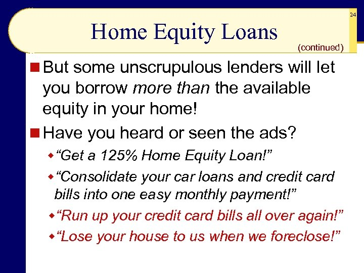 24 Home Equity Loans (continued) n But some unscrupulous lenders will let you borrow