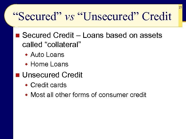"""27 """"Secured"""" vs """"Unsecured"""" Credit n Secured Credit – Loans based on assets called"""